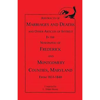 Abstracts of Marriages and Deaths ... in the Newspapers of Frederick and Montgomery Counties Maryland 18311840 by Moore & L. Tilden