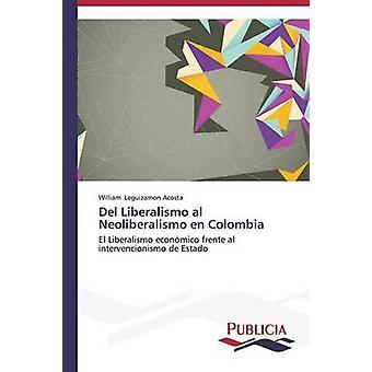Del Liberalismo al Neoliberalismo en Colombia by Leguizamon Acosta William