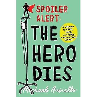 Spoiler Alert - The Hero Dies - A Memoir of Love - Loss - and Other Fou