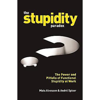 The Stupidity Paradox - The Power and Pitfalls of Functional Stupidity