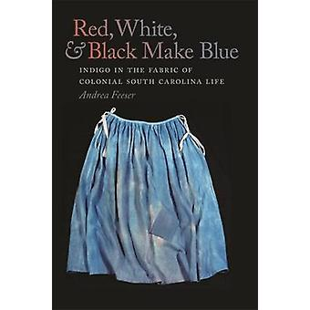 Red White and Black Make Blue Indigo in the Fabric of Colonial South Carolina Life by Feeser & Andrea