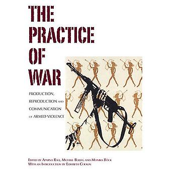 The Practice of War Production Reproduction and Communication of Armed Violence by Rao & Aparna