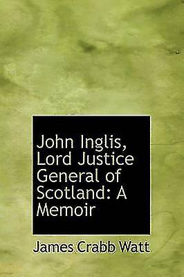 John Inglis Lord Justice General of Scotland A Memoir by Watt & James Crabb