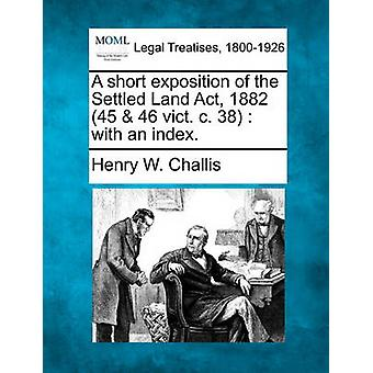 A short exposition of the Settled Land Act 1882 45  46 vict. c. 38  with an index. by Challis & Henry W.