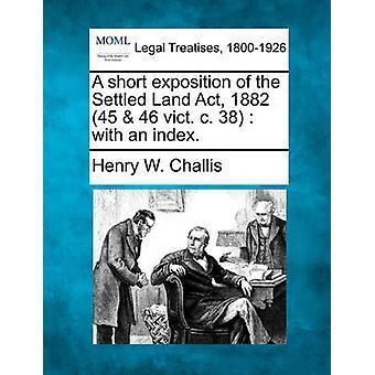 Een korte uiteenzetting van het vaste Land Act 1882 45 46 W4SUL. c. 38 met een index. door Challis & Henry W.