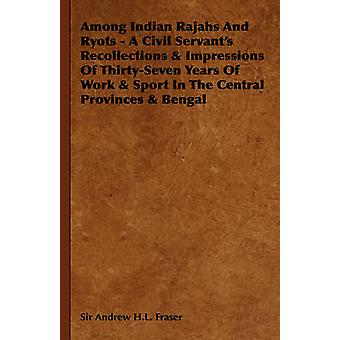 Among Indian Rajahs and Ryots  A Civil Servants Recollections  Impressions of ThirtySeven Years of Work  Sport in the Central Provinces  Bengal by Fraser & Andrew Henderson Leith