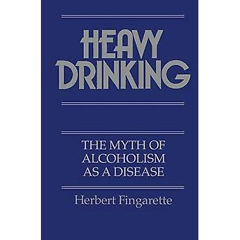 Heavy Drinking - The Myth of Alcoholism as a Disease by Herbert Fingar