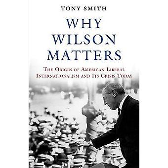 Why Wilson Matters - The Origin of American Liberal Internationalism a