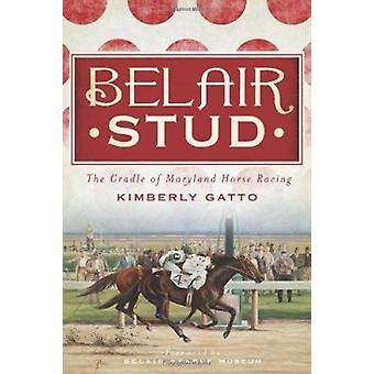 Belair Stud - - The Cradle of Maryland Horse Racing by Kimberly Gatto -