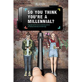 So You Think You're a Millennial - A Guide to the Trials and Tribulati