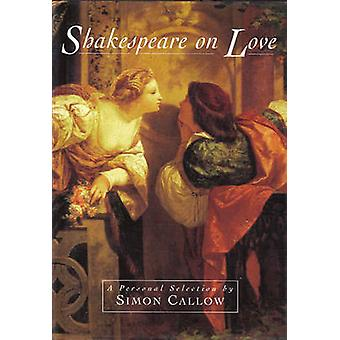 Shakespeare on Love - A Personal Selection by Simon Callow by Simon Ca