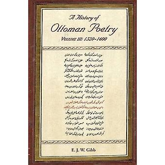 A History of Ottoman Poetry - 1520-1600 by E. J. W. Gibb - Edward G. B