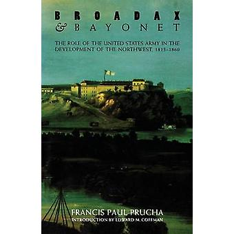 Broadax and Bayonet The Role of the United States Army in the Development of the Northwest 18151860 by Prucha & Francis Paul