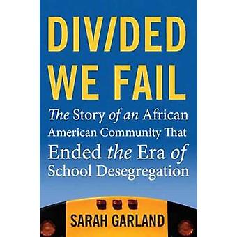Divided We Fail The Story of an African American Community That Ended the Era of School Desegregation by Garland & Sarah