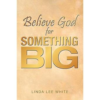 Believe God for Something Big by White & Linda Lee