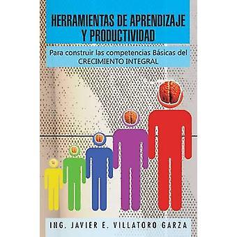 Herramientas de Aprendizaje y Productividad Para Construir Las Competencias Basicas del Crecimiento Integral by Garza & Ing Javier E. Villatoro