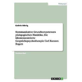 Kommunikative Grundkompetenzen pdagogischen Handelns. Die klientenzentrierte Gesprchspsychotherapie Carl Ransom Rogers par Nhrig & Kathrin