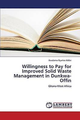 Willingness to Pay for Improved Solid Waste ManageHommest in DunkwaOffin by Addai Kwabena Nyarko