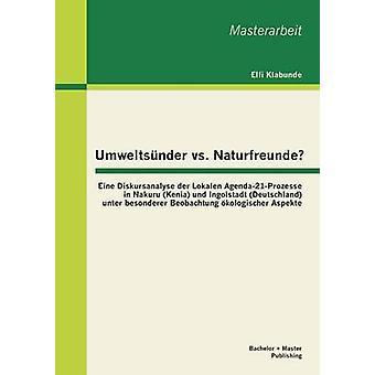 Umweltsunder vs. Naturfreunde Eine Diskursanalyse Der Lokalen Agenda21Prozesse in Nakuru Kenia Und Ingolstadt Deutschland Unter Besonderer Beob by Elfi & Klabunde M. a.