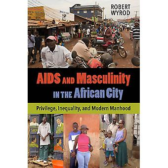 AIDS and Masculinity in the African City - Privilege - Inequality - an
