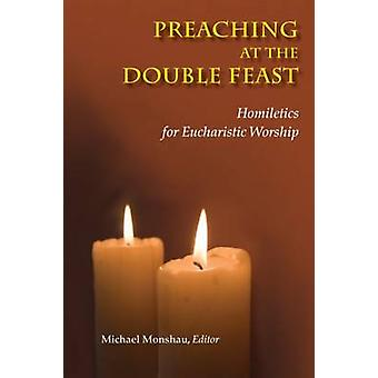 Preaching at the Double Feast - Homiletics for Eucharistic Worship by