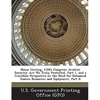 House Hearing 110th Congress Aviation Security Are We Truly Protected Part 1 and a Frontline Perspective on the Need for Enhanced Human Resource by U. S. Government Printing Office Gpo