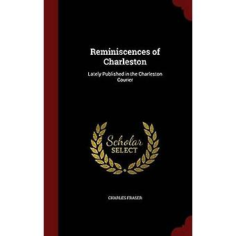 Reminiscences of Charleston Lately Published in the Charleston Courier by Fraser & Charles