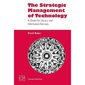 The Strategic Management of Technology A Guide for Library and Information Services by Baker & David