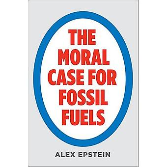 The Moral Case for Fossil Fuels by Alex Epstein - 9781591847441 Book