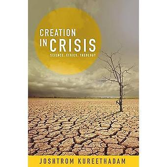 Creation in Crisis - Science - Ethics - Theology by Joshtrom Kureethad