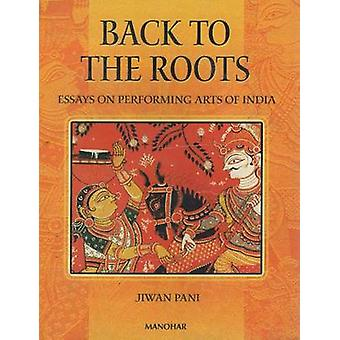 Back to the Roots - Essays on Performing Arts in India by Jiwan Pani -