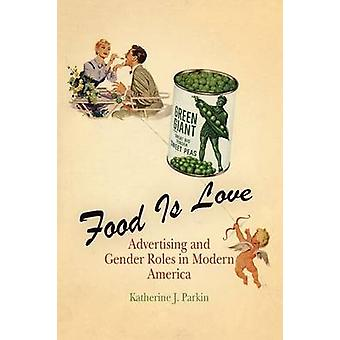 Food is Love - Advertising and Gender Roles in Modern America by Kathe