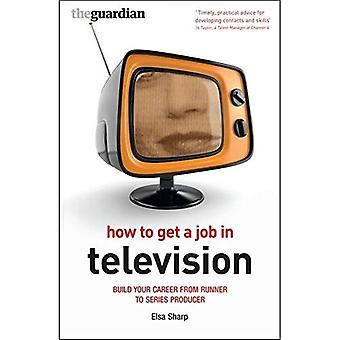 How to Get a Job in Television: Build Your Career from Runner to Series Producer (Professional Media Practice)