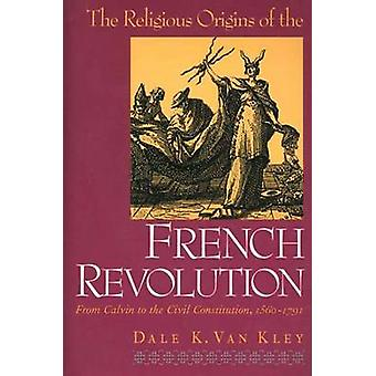 The Religious Origins of the French Revolution From Calvin to the Civil Constitution 15601791 by Van Kley & Dale K.