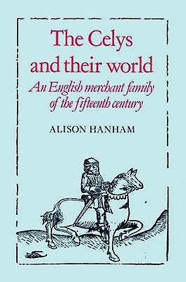 The Celys and Their World An English Merchant Family of the Fifteenth Century by Hanham & Alison