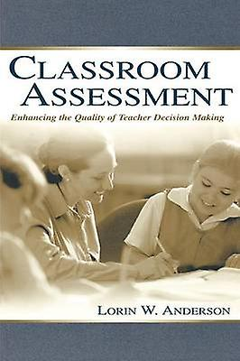 Classroom Assessment Enhancing the Quality of Teacher Decision Making by Anderson & Lorin W.
