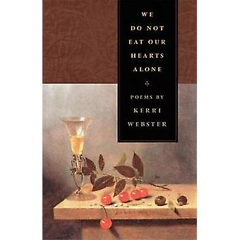 We Do Not Eat Our Hearts Alone Poems by Webster & Kerri