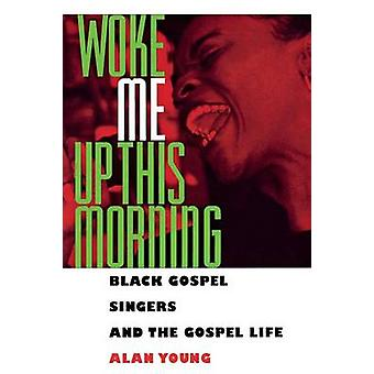 Woke Me Up This Morning Black Gospel Singers and the Gospel Life by Young & Alan