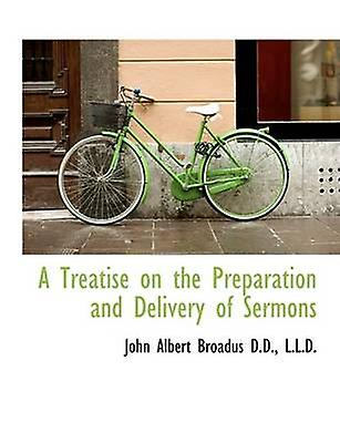 A Treatise on the Preparation and Delivery of Sermons by Broadus & John Albert