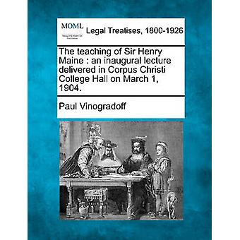 The teaching of Sir Henry Maine  an inaugural lecture delivered in Corpus Christi College Hall on March 1 1904. by Vinogradoff & Paul