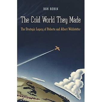 The Cold World They Made - The Strategic Legacy of Roberta and Albert