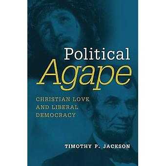 Political Agape - Christian Love and Liberal Democracy by Timothy P. J