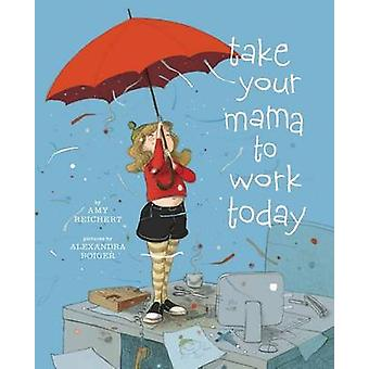 Take Your Mama to Work Today by Amy Reichert - Alexandra Boiger - 978