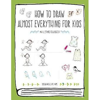 How to Draw Almost Everything for Kids by How to Draw Almost Everythi