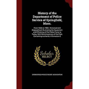 History of the Department of Police Service of Springfield Mass. From 1636 to 1900  Historical and Biographical Illustrating the Equipment and Efficiency of the Police Force to Today With Reminis by Springfield Police Relief Association