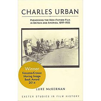 Charles Urban: Pioneering the Non-Fiction Film in Britain and America, 1897 - 1925 (Exeter Studies in Film History)