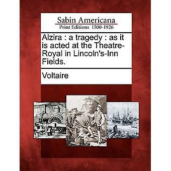 Alzira en tragedie som det er handlet på TheatreRoyal i LincolnsInn Fields. af Voltaire