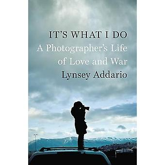 It's What I Do - A Photographer's Life of Love and War by Lynsey Addar
