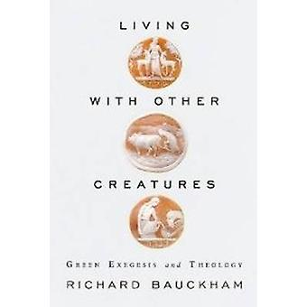 Living with Other Creatures - Green Exegesis & Theology by Richard Bau
