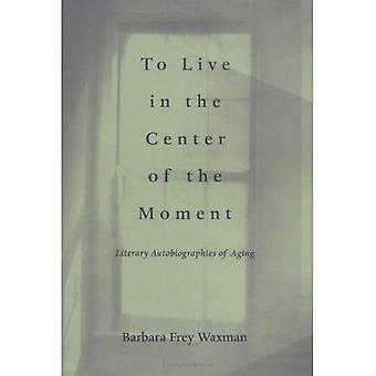 To Live in the Center of the Moment: Literary Autobiographies of Aging (Age Studies)